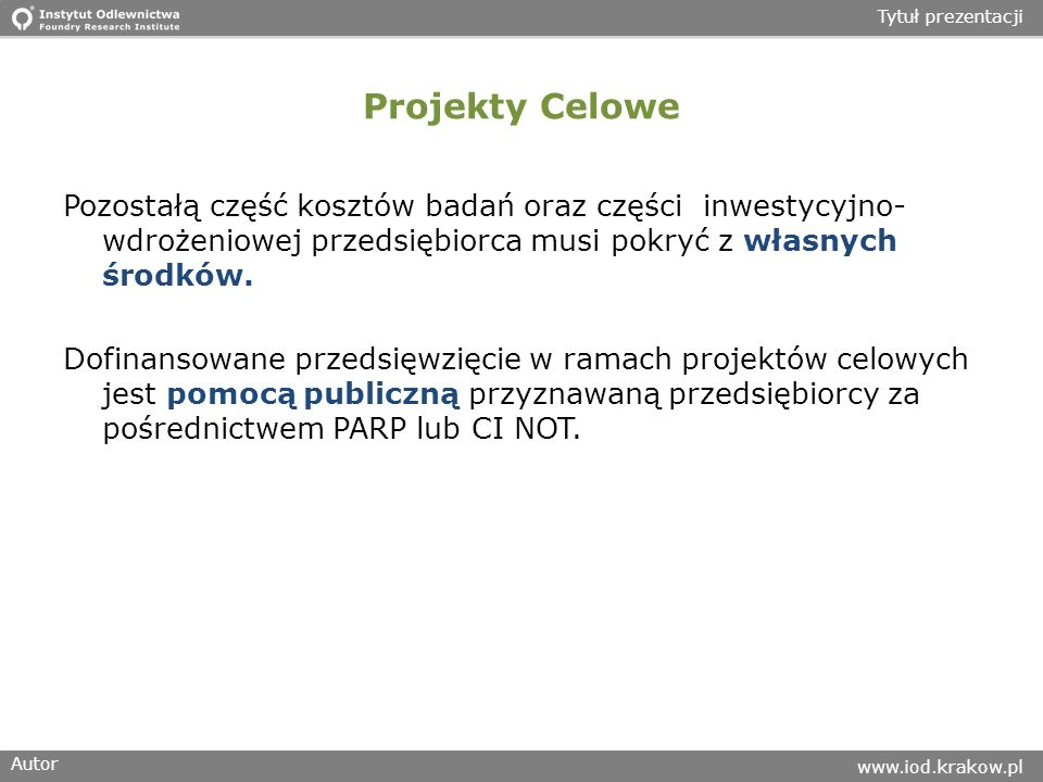 Autor www.iod.krakow.pl Tytuł prezentacji Projekty Celowe Pozostałą część kosztów badań oraz części inwestycyjno- wdrożeniowej przedsiębiorca musi pokryć z własnych środków.
