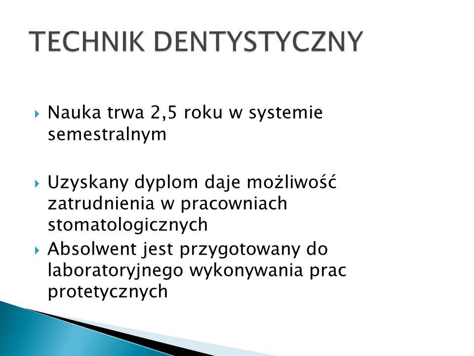 Nauka trwa 2,5 roku w systemie semestralnym Uzyskany dyplom daje możliwość zatrudnienia w pracowniach stomatologicznych Absolwent jest przygotowany do