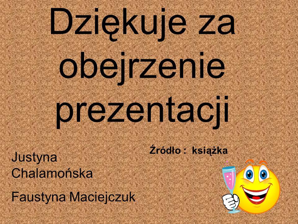 Dziękuje za obejrzenie prezentacji Justyna Chalamońska Faustyna Maciejczuk Źródło : książka