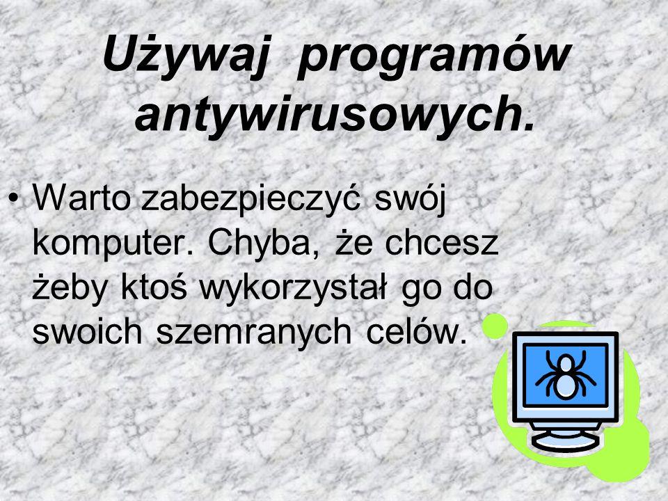 Używaj programów antywirusowych. Warto zabezpieczyć swój komputer. Chyba, że chcesz żeby ktoś wykorzystał go do swoich szemranych celów.