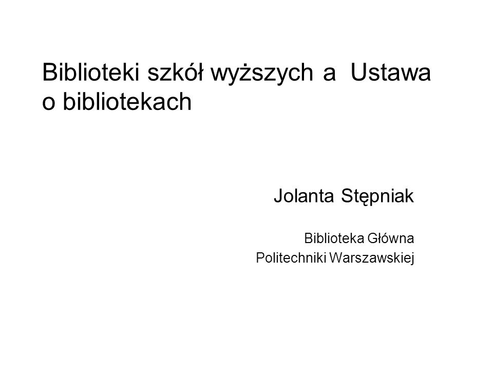 Biblioteki szkół wyższych a Ustawa o bibliotekach Jolanta Stępniak Biblioteka Główna Politechniki Warszawskiej