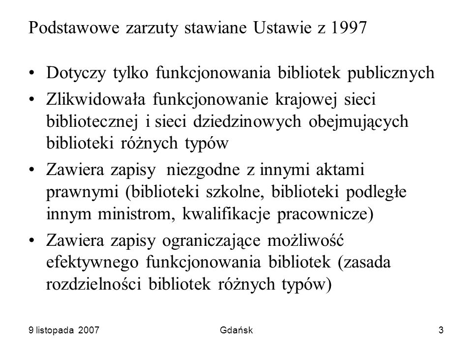 9 listopada 2007Gdańsk3 Podstawowe zarzuty stawiane Ustawie z 1997 Dotyczy tylko funkcjonowania bibliotek publicznych Zlikwidowała funkcjonowanie krajowej sieci bibliotecznej i sieci dziedzinowych obejmujących biblioteki różnych typów Zawiera zapisy niezgodne z innymi aktami prawnymi (biblioteki szkolne, biblioteki podległe innym ministrom, kwalifikacje pracownicze) Zawiera zapisy ograniczające możliwość efektywnego funkcjonowania bibliotek (zasada rozdzielności bibliotek różnych typów)