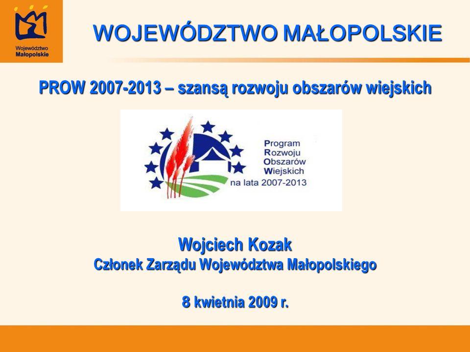 WOJEWÓDZTWO MAŁOPOLSKIE PROW 2007-2013 – szansą rozwoju obszarów wiejskich Wojciech Kozak Członek Zarządu Województwa Małopolskiego 8 kwietnia 2009 r.