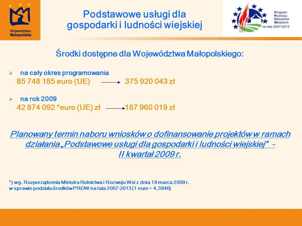 Środki dostępne dla Województwa Małopolskiego: na cały okres programowania 85 748 185 euro (UE) 375 920 043 zł na rok 2009 42 874 092 *euro (UE) zł 18