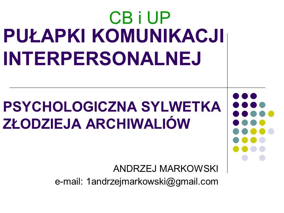 PUŁAPKI KOMUNIKACJI INTERPERSONALNEJ PSYCHOLOGICZNA SYLWETKA ZŁODZIEJA ARCHIWALIÓW ANDRZEJ MARKOWSKI e-mail: 1andrzejmarkowski@gmail.com CB i UP