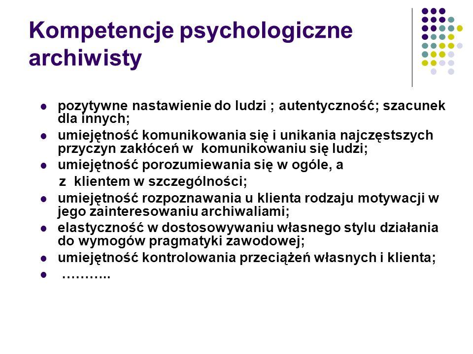 Kompetencje psychologiczne archiwisty pozytywne nastawienie do ludzi ; autentyczność; szacunek dla innych; umiejętność komunikowania się i unikania najczęstszych przyczyn zakłóceń w komunikowaniu się ludzi; umiejętność porozumiewania się w ogóle, a z klientem w szczególności; umiejętność rozpoznawania u klienta rodzaju motywacji w jego zainteresowaniu archiwaliami; elastyczność w dostosowywaniu własnego stylu działania do wymogów pragmatyki zawodowej; umiejętność kontrolowania przeciążeń własnych i klienta; ………..