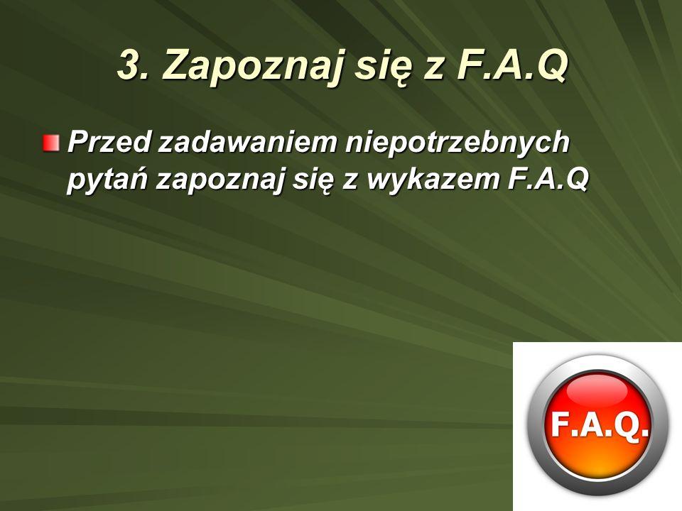 3. Zapoznaj się z F.A.Q Przed zadawaniem niepotrzebnych pytań zapoznaj się z wykazem F.A.Q
