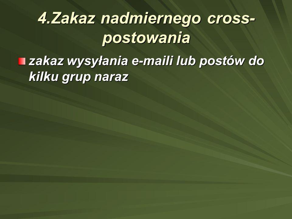 4.Zakaz nadmiernego cross- postowania zakaz wysyłania e-maili lub postów do kilku grup naraz