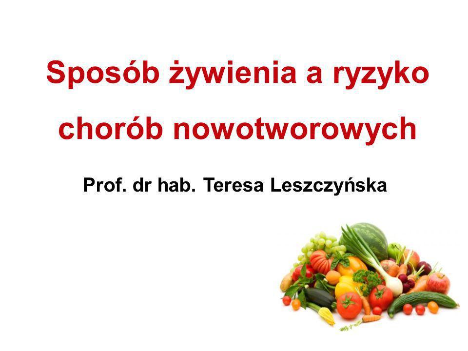 Sposób żywienia a ryzyko chorób nowotworowych Prof. dr hab. Teresa Leszczyńska