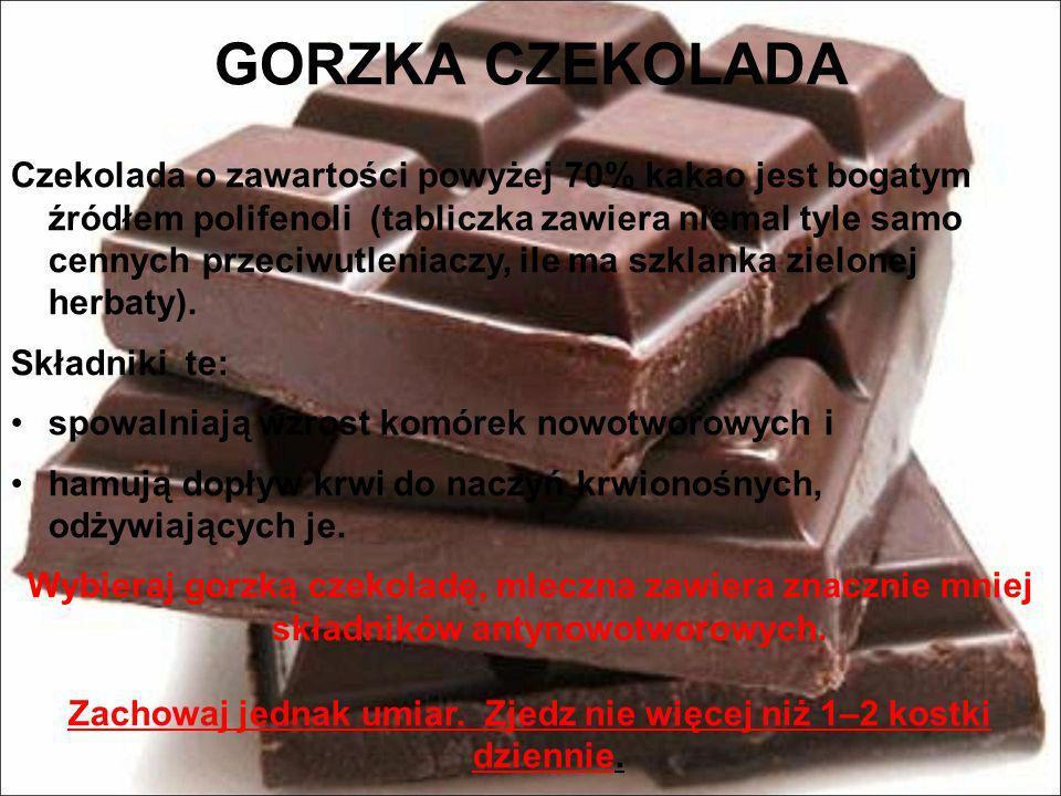 GORZKA CZEKOLADA Czekolada o zawartości powyżej 70% kakao jest bogatym źródłem polifenoli (tabliczka zawiera niemal tyle samo cennych przeciwutleniacz