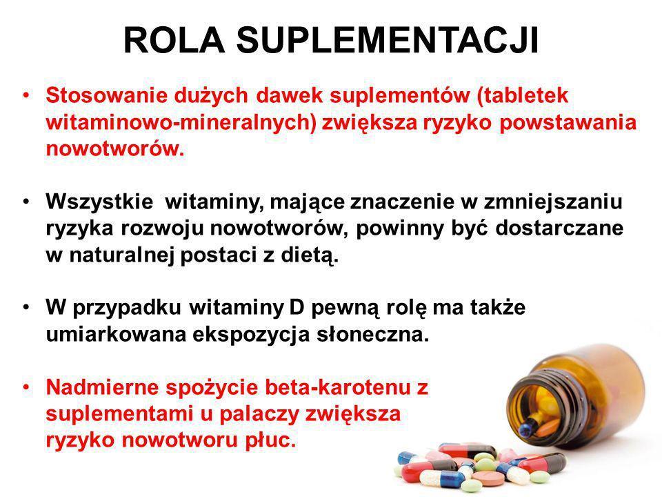 ROLA SUPLEMENTACJI Stosowanie dużych dawek suplementów (tabletek witaminowo-mineralnych) zwiększa ryzyko powstawania nowotworów. Wszystkie witaminy, m
