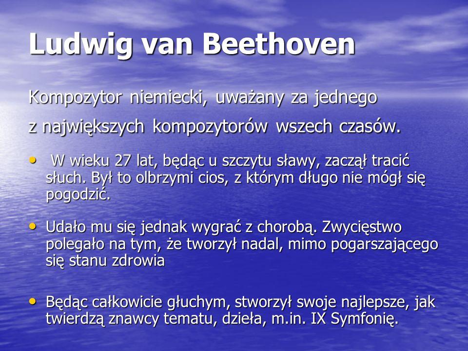 Ludwig van Beethoven Kompozytor niemiecki, uważany za jednego z największych kompozytorów wszech czasów. W wieku 27 lat, będąc u szczytu sławy, zaczął