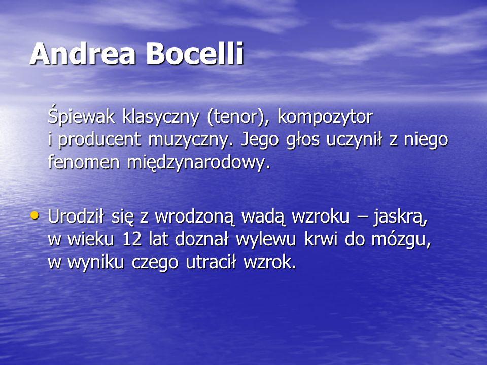 Andrea Bocelli Śpiewak klasyczny (tenor), kompozytor i producent muzyczny. Jego głos uczynił z niego fenomen międzynarodowy. Urodził się z wrodzoną wa