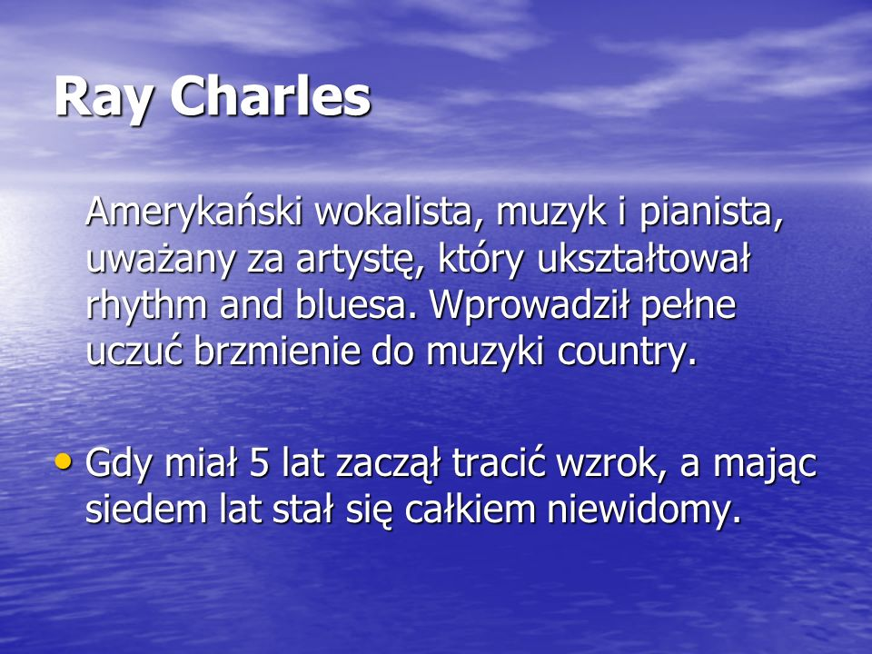 Ray Charles Amerykański wokalista, muzyk i pianista, uważany za artystę, który ukształtował rhythm and bluesa. Wprowadził pełne uczuć brzmienie do muz