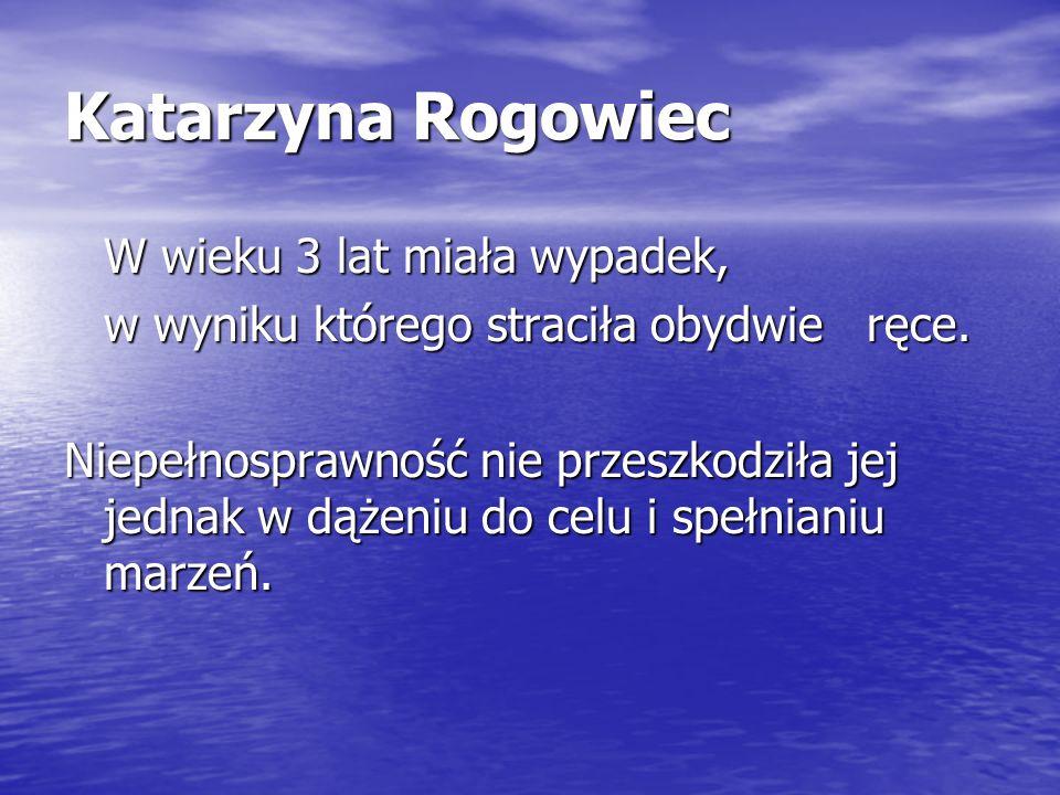 Katarzyna Rogowiec W wieku 3 lat miała wypadek, w wyniku którego straciła obydwie ręce. Niepełnosprawność nie przeszkodziła jej jednak w dążeniu do ce