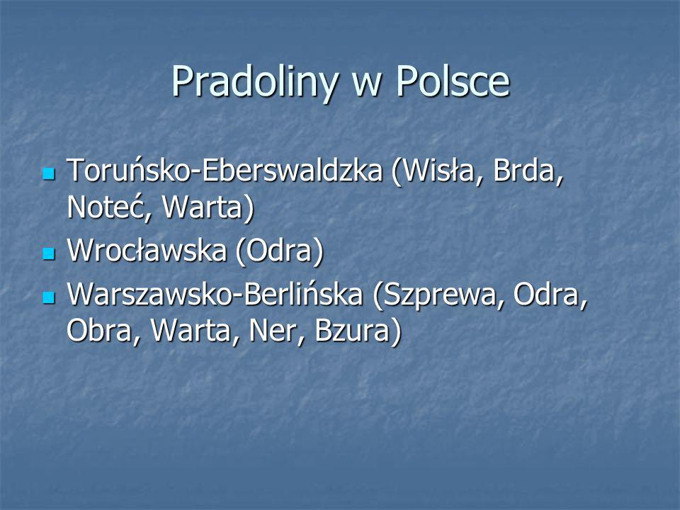 Pradoliny w Polsce Toruńsko-Eberswaldzka (Wisła, Brda, Noteć, Warta) Wrocławska (Odra) Warszawsko-Berlińska (Szprewa, Odra, Obra, Warta, Ner, Bzura)
