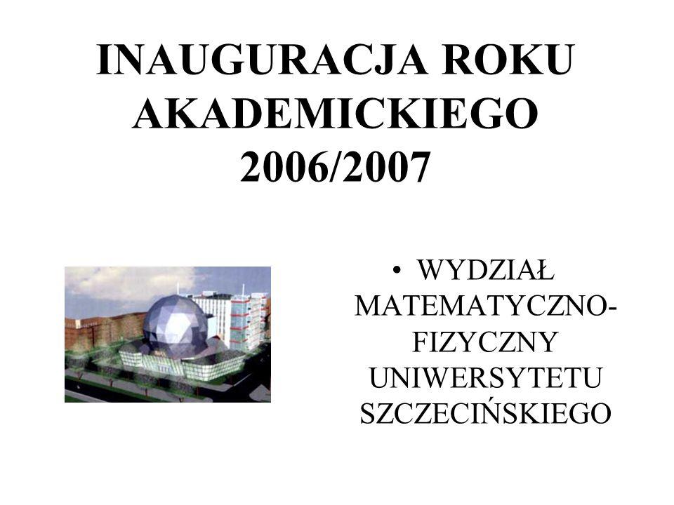 INAUGURACJA ROKU AKADEMICKIEGO 2006/2007 WYDZIAŁ MATEMATYCZNO- FIZYCZNY UNIWERSYTETU SZCZECIŃSKIEGO
