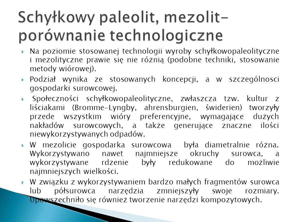 Na poziomie stosowanej technologii wyroby schyłkowopaleolityczne i mezolityczne prawie się nie różnią (podobne techniki, stosowanie metody wiórowej).
