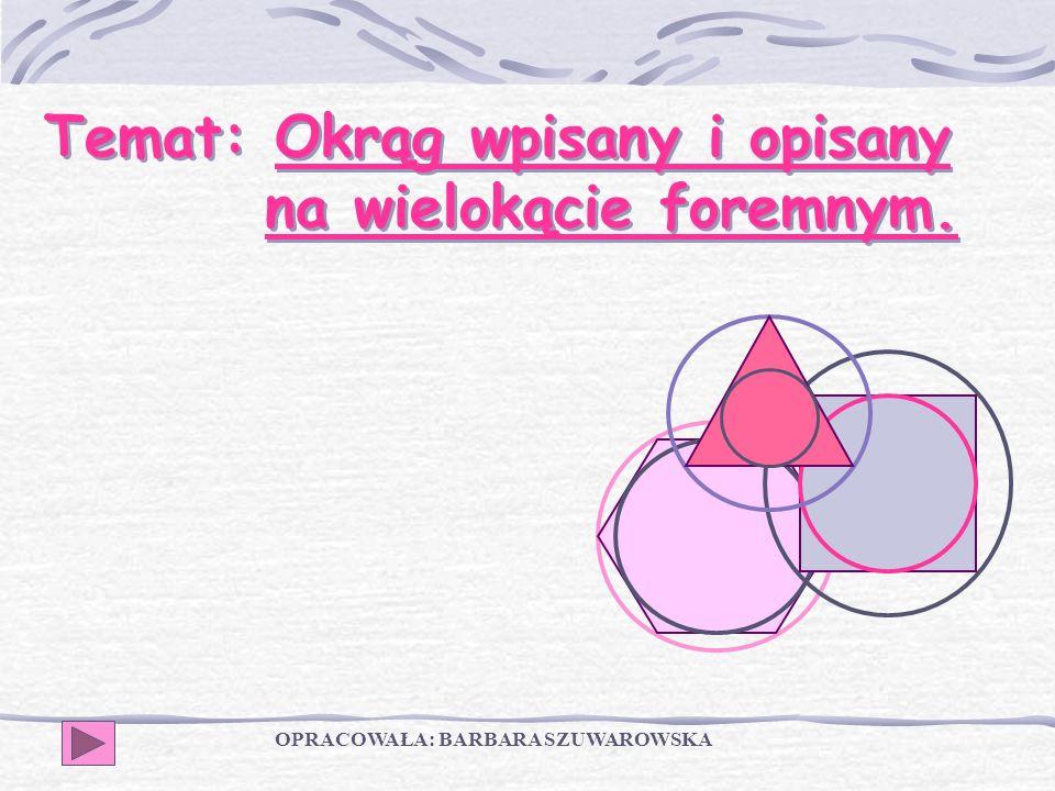 Temat: Okrąg wpisany i opisany na wielokącie foremnym. OPRACOWAŁA: BARBARA SZUWAROWSKA