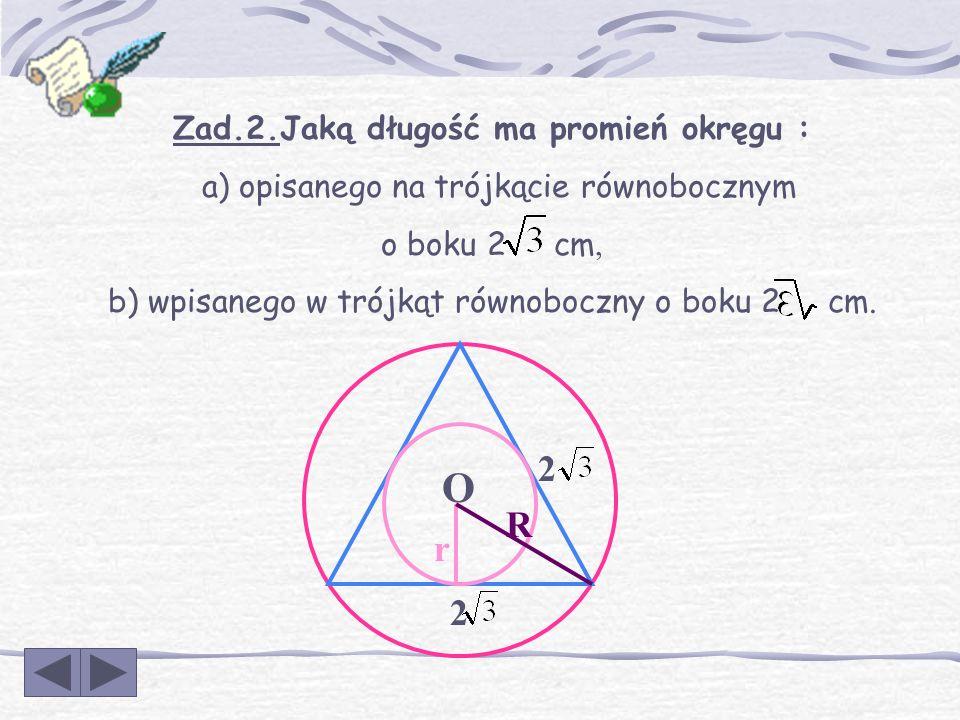 Zad.1.Jaką długość ma promień okręgu : a) opisanego na kwadracie o boku 6 cm, b) wpisanego w kwadrat o boku 6 cm. r R 6 6 O