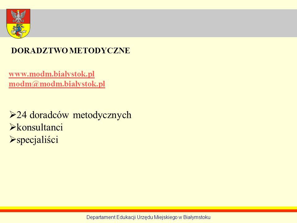 Departament Edukacji Urzędu Miejskiego w Białymstoku www.modm.bialystok.pl modm@modm.bialystok.pl 24 doradców metodycznych konsultanci specjaliści DOR