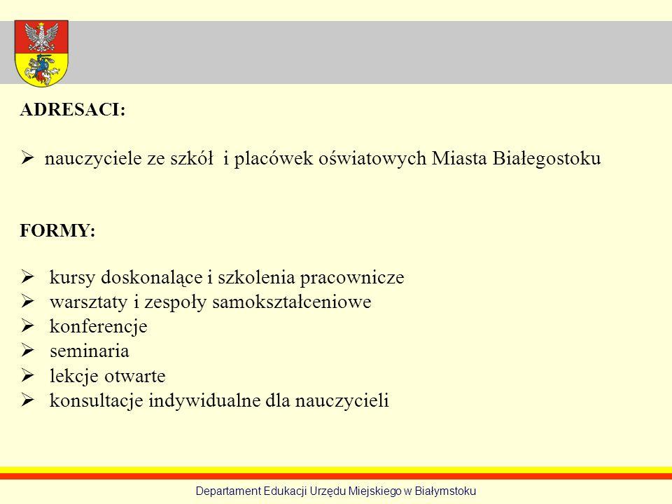 Departament Edukacji Urzędu Miejskiego w Białymstoku ADRESACI: nauczyciele ze szkół i placówek oświatowych Miasta Białegostoku FORMY: kursy doskonaląc