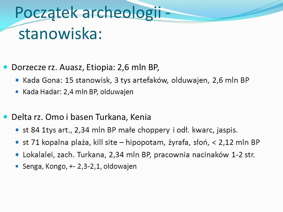 Początek archeologii - stanowiska: Dorzecze rz. Auasz, Etiopia: 2,6 mln BP, Kada Gona: 15 stanowisk, 3 tys artefaków, olduwajen, 2,6 mln BP Kada Hadar