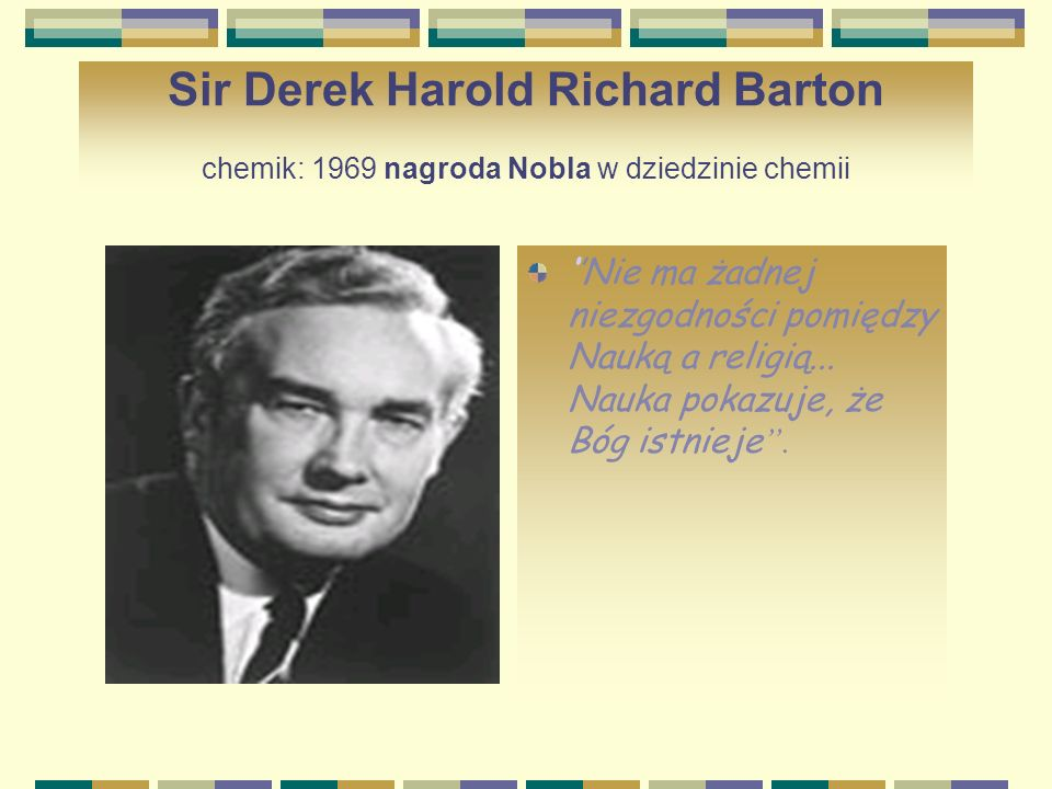 Sir Derek Harold Richard Barton chemik: 1969 nagroda Nobla w dziedzinie chemii Nie ma żadnej niezgodności pomiędzy Nauką a religią... Nauka pokazuje,