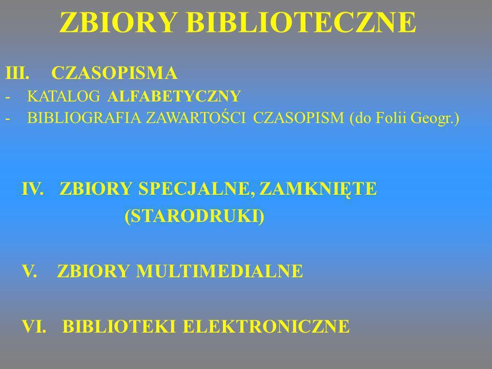 IV. ZBIORY SPECJALNE, ZAMKNIĘTE (STARODRUKI) V. ZBIORY MULTIMEDIALNE VI. BIBLIOTEKI ELEKTRONICZNE III. CZASOPISMA - KATALOG ALFABETYCZNY - BIBLIOGRAFI
