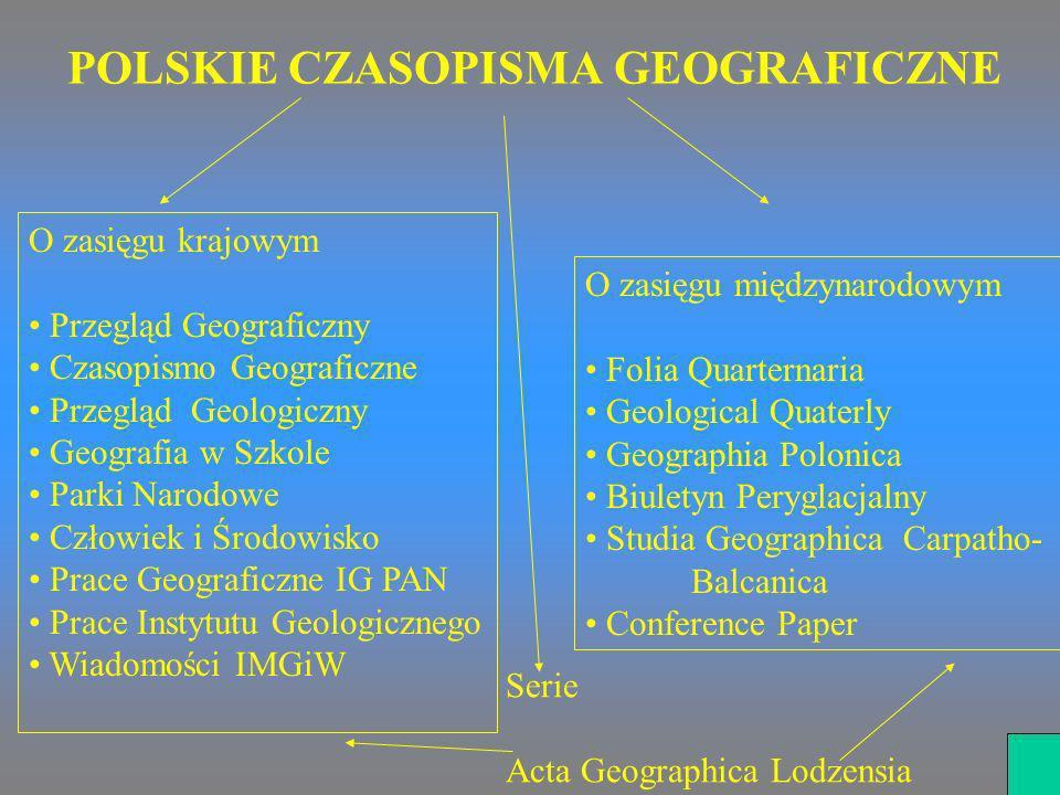 POLSKIE CZASOPISMA GEOGRAFICZNE O zasięgu krajowym Przegląd Geograficzny Czasopismo Geograficzne Przegląd Geologiczny Geografia w Szkole Parki Narodow