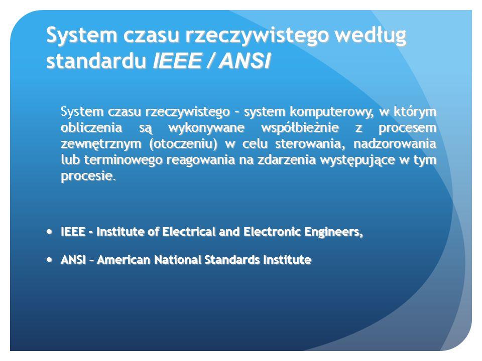 System czasu rzeczywistego według standardu IEEE / ANSI tem czasu rzeczywistego – system komputerowy, w którym obliczenia są wykonywane współbieżnie z procesem zewnętrznym (otoczeniu) w celu sterowania, nadzorowania lub terminowego reagowania na zdarzenia występujące w tym procesie.