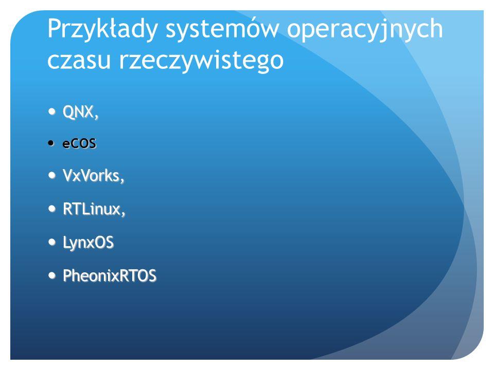 Przykłady systemów operacyjnych czasu rzeczywistego QNX, QNX, eCOS eCOS VxVorks, VxVorks, RTLinux, RTLinux, LynxOS LynxOS PheonixRTOS PheonixRTOS