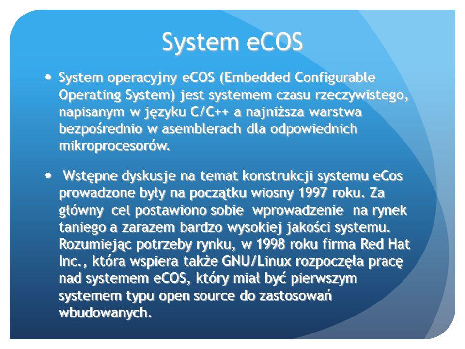System eCOS System operacyjny eCOS (Embedded Configurable Operating System) jest systemem czasu rzeczywistego, napisanym w języku C/C++ a najniższa warstwa bezpośrednio w asemblerach dla odpowiednich mikroprocesorów.