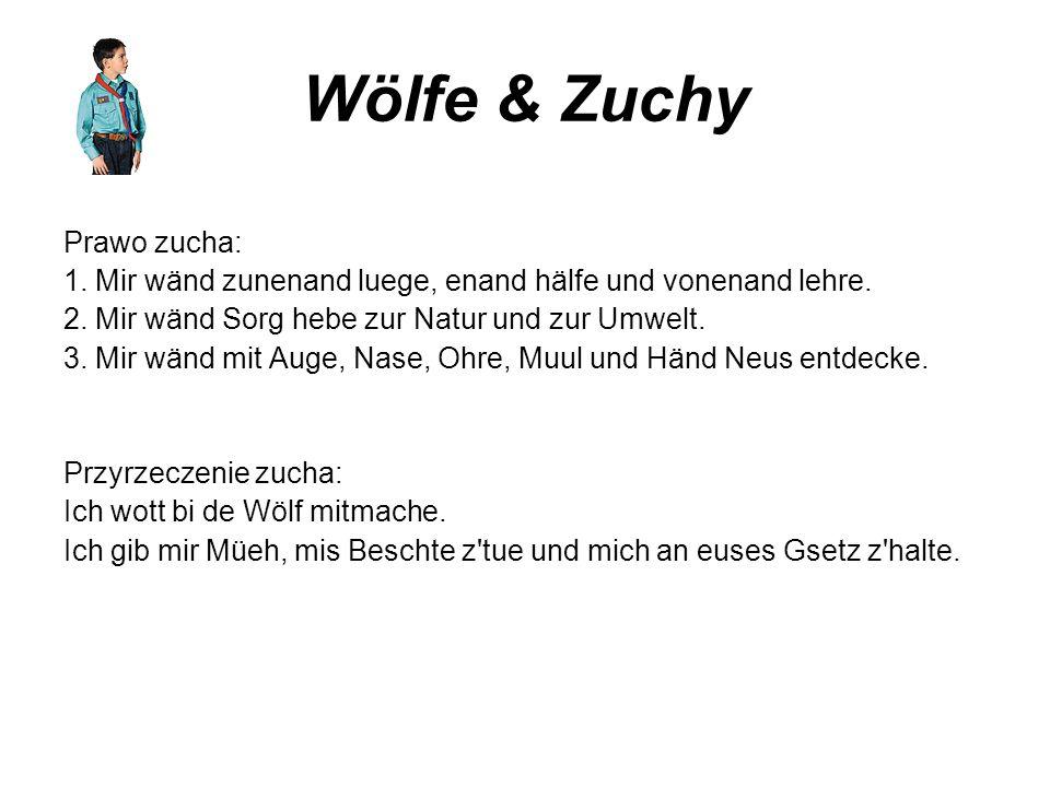 Wölfe & Zuchy Prawo zucha: 1. Mir wänd zunenand luege, enand hälfe und vonenand lehre. 2. Mir wänd Sorg hebe zur Natur und zur Umwelt. 3. Mir wänd mit