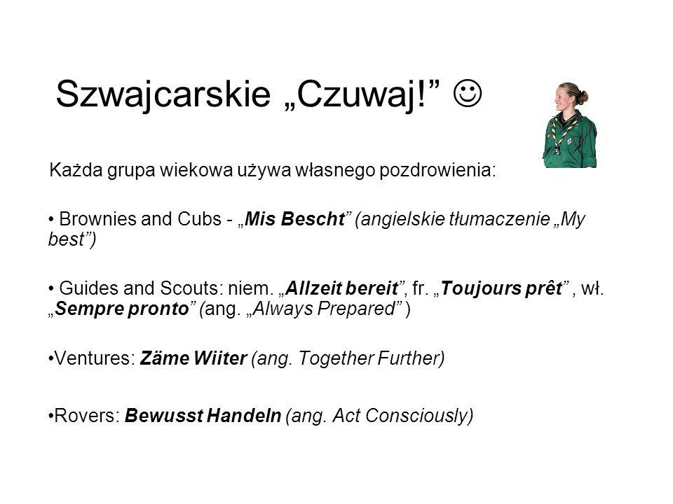 Szwajcarskie Czuwaj! Każda grupa wiekowa używa własnego pozdrowienia: Brownies and Cubs - Mis Bescht (angielskie tłumaczenie My best) Guides and Scout