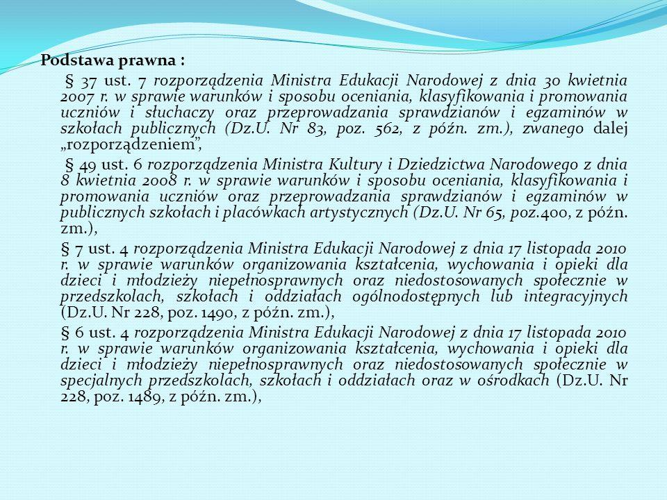 Podstawa prawna : § 37 ust. 7 rozporządzenia Ministra Edukacji Narodowej z dnia 30 kwietnia 2007 r. w sprawie warunków i sposobu oceniania, klasyfikow