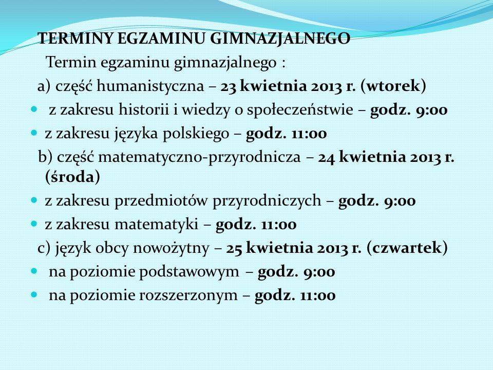 TERMINY EGZAMINU GIMNAZJALNEGO Termin egzaminu gimnazjalnego : a) część humanistyczna – 23 kwietnia 2013 r. (wtorek) z zakresu historii i wiedzy o spo