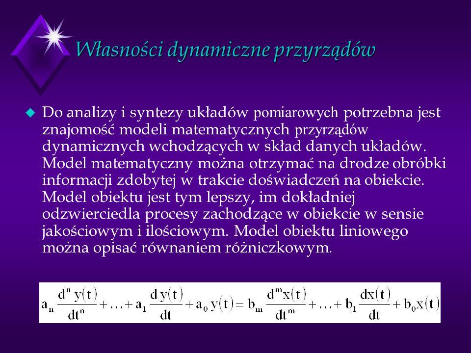 Własności dynamiczne przyrządów Do analizy i syntezy układów pomiarowych potrzebna jest znajomość modeli matematycznych przyrządów dynamicznych wchodz