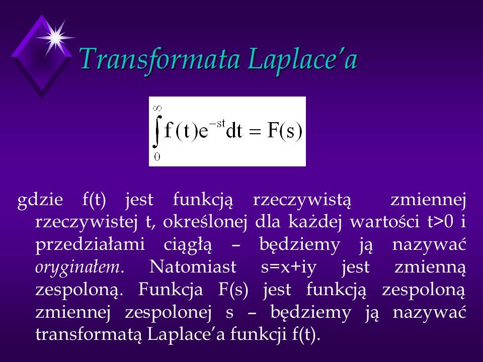 Transformata Laplacea gdzie f(t) jest funkcją rzeczywistą zmiennej rzeczywistej t, określonej dla każdej wartości t>0 i przedziałami ciągłą – będziemy