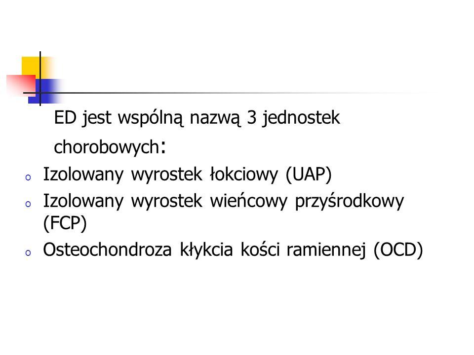 ED jest wspólną nazwą 3 jednostek chorobowych : o Izolowany wyrostek łokciowy (UAP) o Izolowany wyrostek wieńcowy przyśrodkowy (FCP) o Osteochondroza