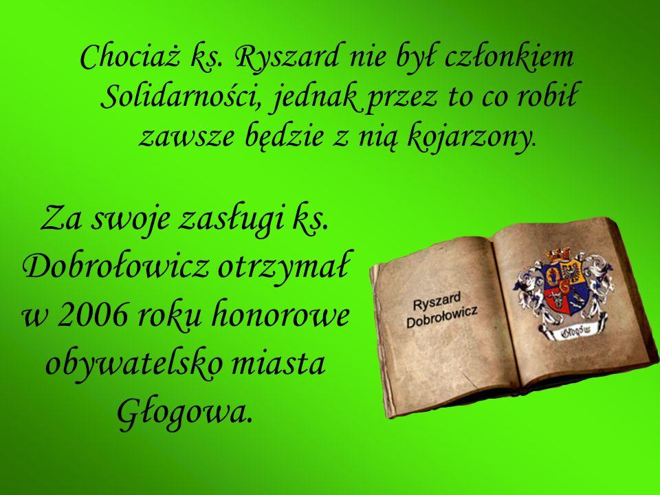 Chociaż ks. Ryszard nie był członkiem Solidarności, jednak przez to co robił zawsze będzie z nią kojarzony. Za swoje zasługi ks. Dobrołowicz otrzymał