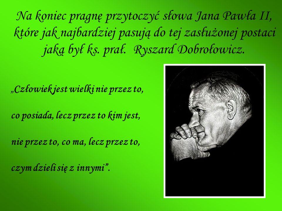 Na koniec pragnę przytoczyć słowa Jana Pawła II, które jak najbardziej pasują do tej zasłużonej postaci jaką był ks. prał. Ryszard Dobrołowicz. Człowi