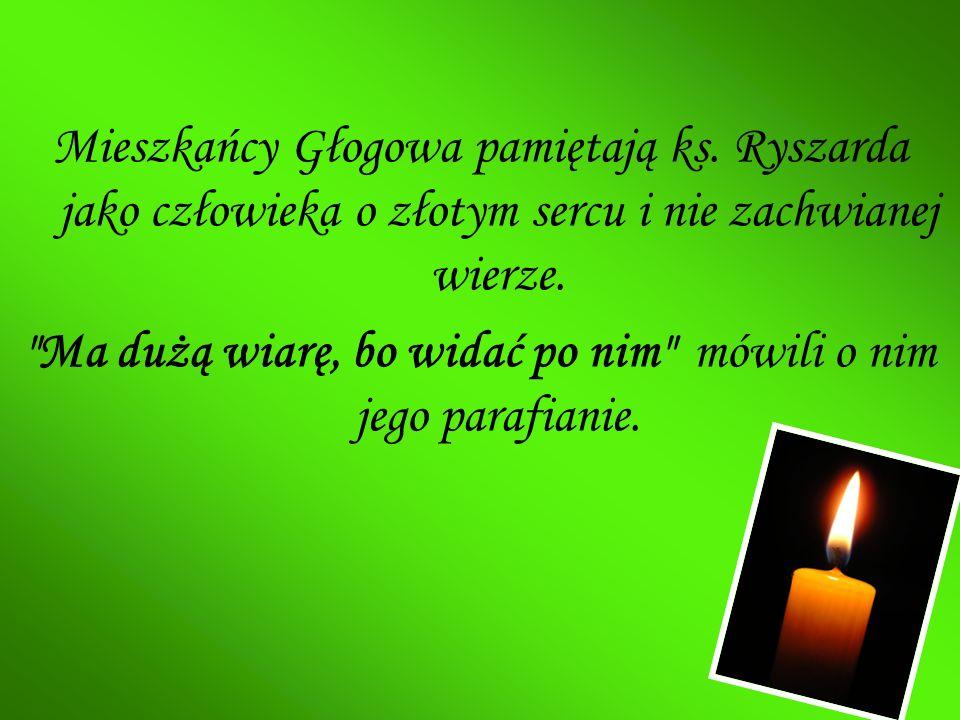 Mieszkańcy Głogowa pamiętają ks. Ryszarda jako człowieka o złotym sercu i nie zachwianej wierze.