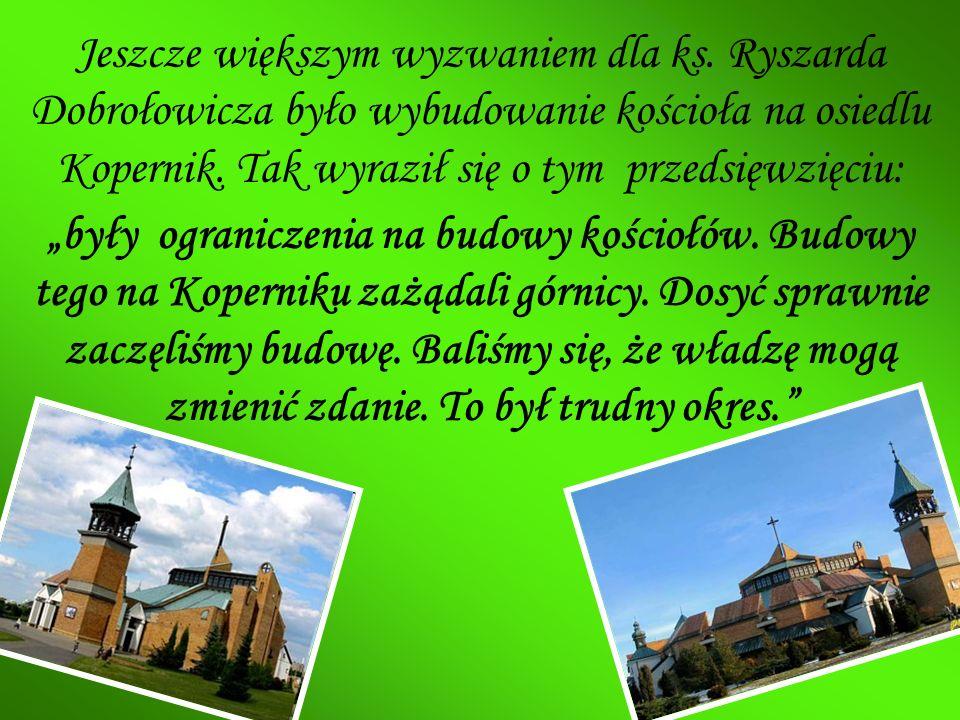 Jeszcze większym wyzwaniem dla ks. Ryszarda Dobrołowicza było wybudowanie kościoła na osiedlu Kopernik. Tak wyraził się o tym przedsięwzięciu: były og