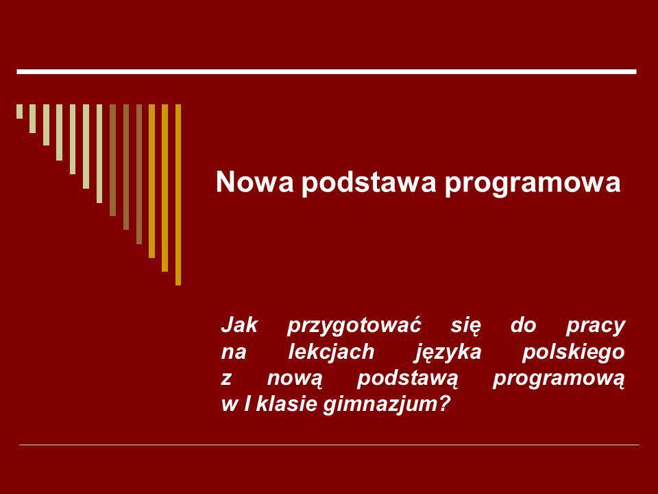 Nowa podstawa programowa Jak przygotować się do pracy na lekcjach języka polskiego z nową podstawą programową w I klasie gimnazjum?