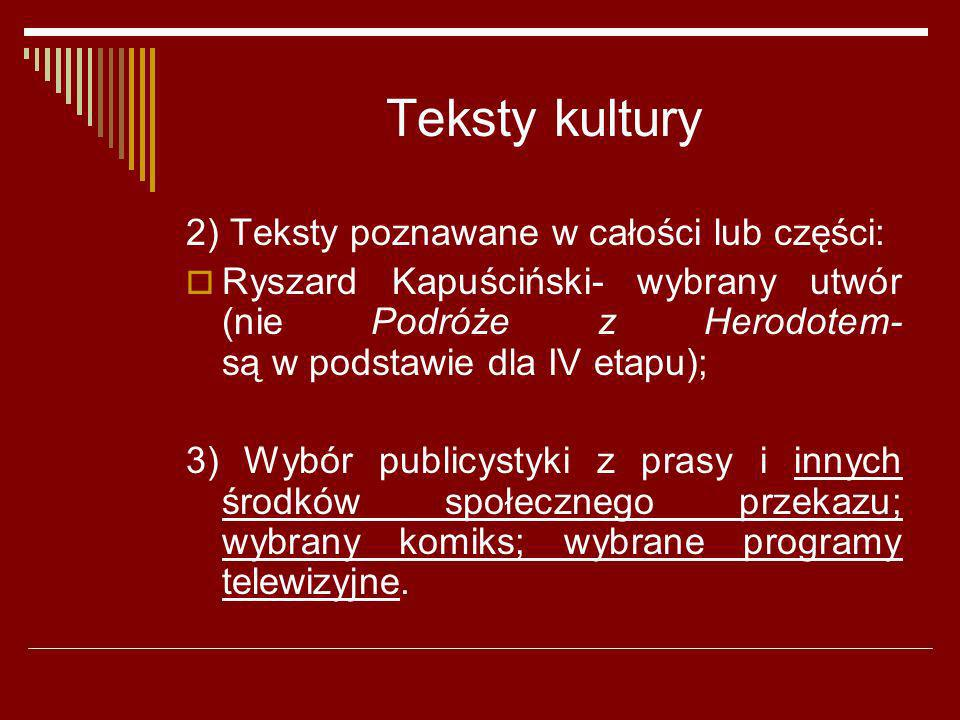 Teksty kultury 2) Teksty poznawane w całości lub części: Ryszard Kapuściński- wybrany utwór (nie Podróże z Herodotem- są w podstawie dla IV etapu); 3)