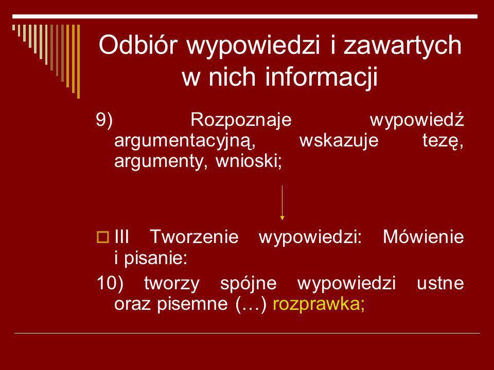 Odbiór wypowiedzi i zawartych w nich informacji 9) Rozpoznaje wypowiedź argumentacyjną, wskazuje tezę, argumenty, wnioski; III Tworzenie wypowiedzi: M
