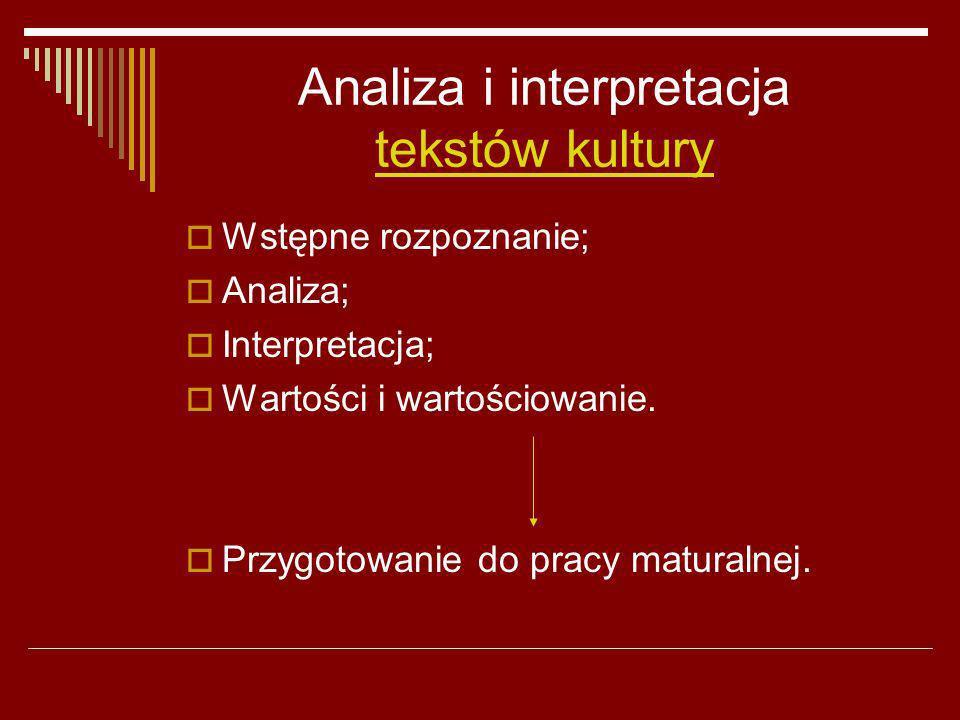 Analiza i interpretacja tekstów kultury Wstępne rozpoznanie; Analiza; Interpretacja; Wartości i wartościowanie. Przygotowanie do pracy maturalnej.