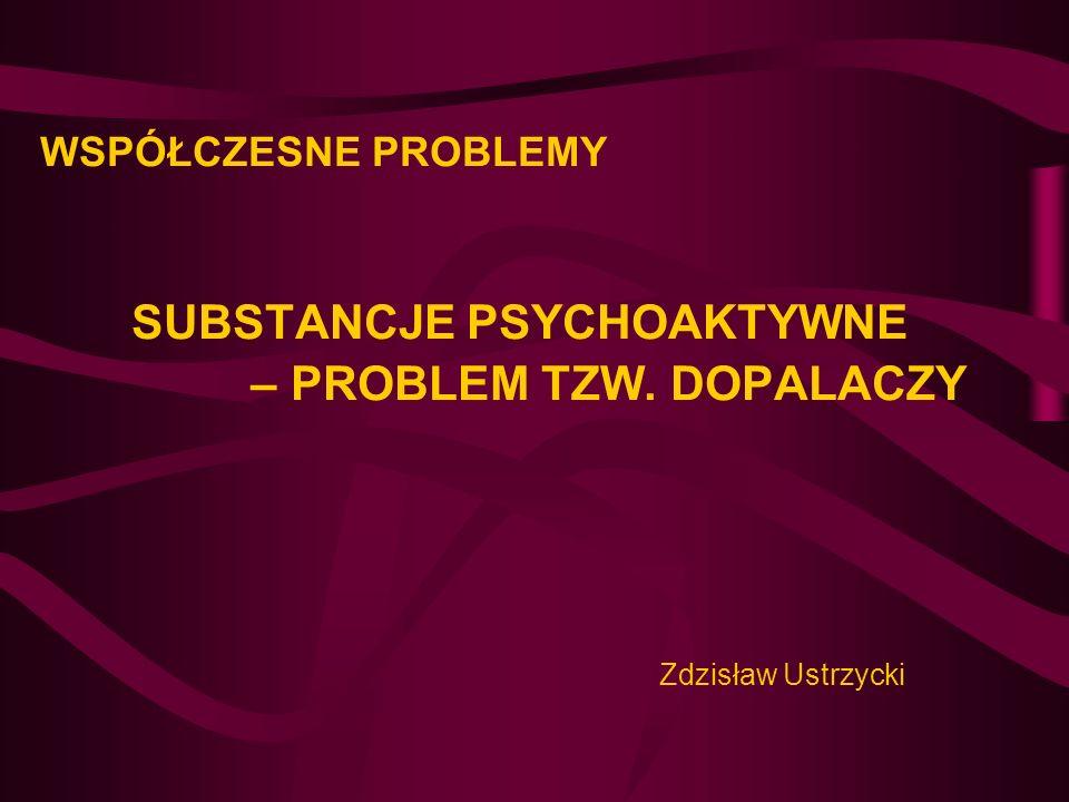 WSPÓŁCZESNE PROBLEMY SUBSTANCJE PSYCHOAKTYWNE – PROBLEM TZW. DOPALACZY Zdzisław Ustrzycki