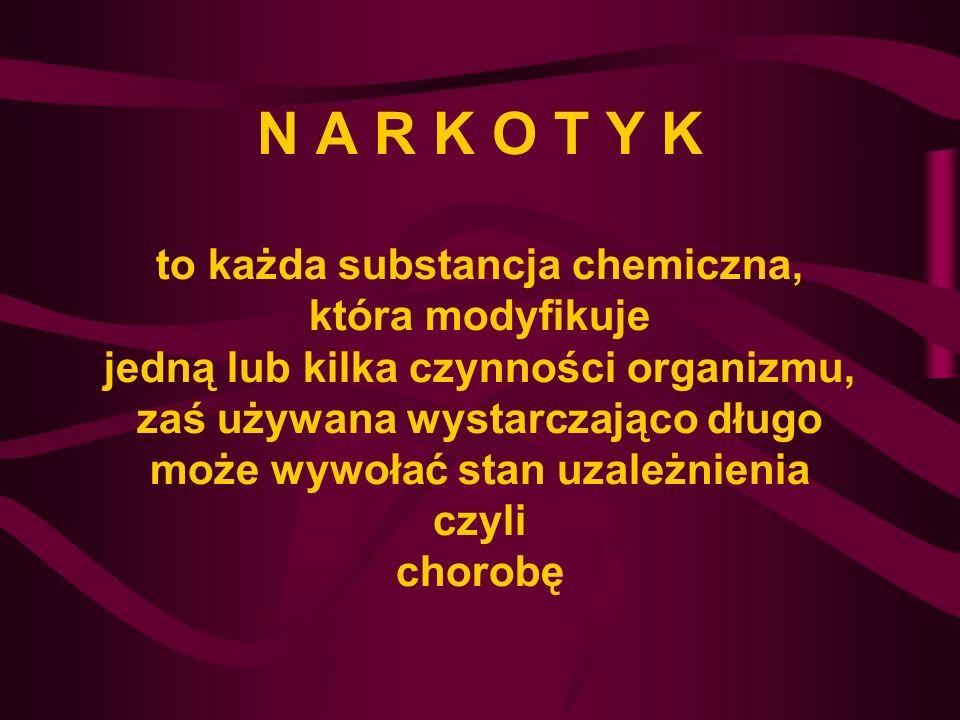 N A R K O T Y K to każda substancja chemiczna, która modyfikuje jedną lub kilka czynności organizmu, zaś używana wystarczająco długo może wywołać stan